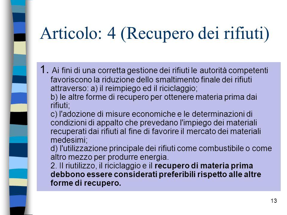 13 Articolo: 4 (Recupero dei rifiuti) 1. Ai fini di una corretta gestione dei rifiuti le autorità competenti favoriscono la riduzione dello smaltiment