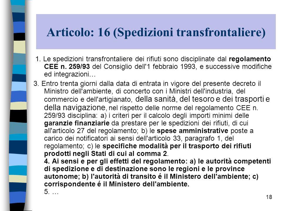 18 Articolo: 16 (Spedizioni transfrontaliere) 1. Le spedizioni transfrontaliere dei rifiuti sono disciplinate dal regolamento CEE n. 259/93 del Consig