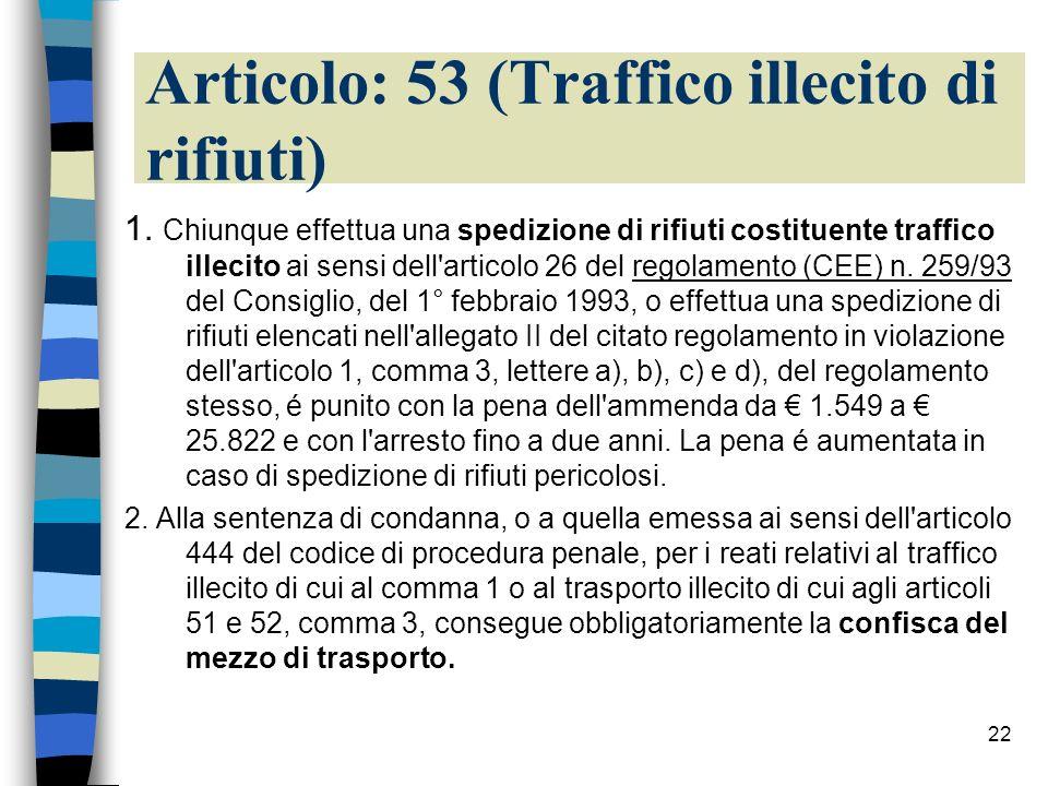 22 Articolo: 53 (Traffico illecito di rifiuti) 1. Chiunque effettua una spedizione di rifiuti costituente traffico illecito ai sensi dell'articolo 26