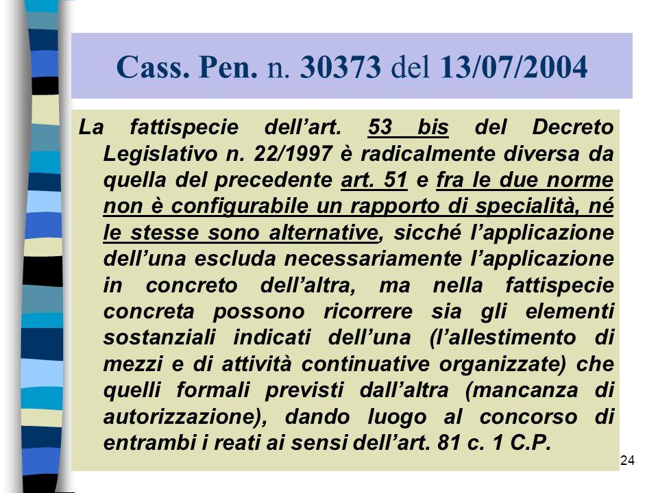 24 Cass. Pen. n. 30373 del 13/07/2004 La fattispecie dellart. 53 bis del Decreto Legislativo n. 22/1997 è radicalmente diversa da quella del precedent