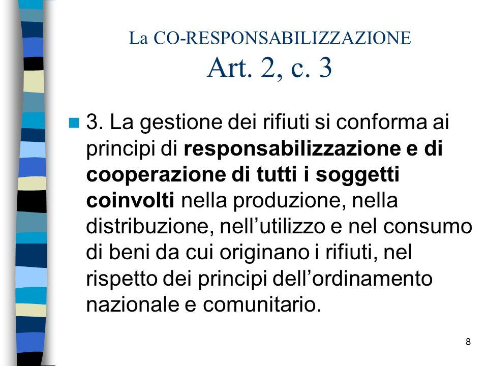 8 La CO-RESPONSABILIZZAZIONE Art. 2, c. 3 3. La gestione dei rifiuti si conforma ai principi di responsabilizzazione e di cooperazione di tutti i sogg