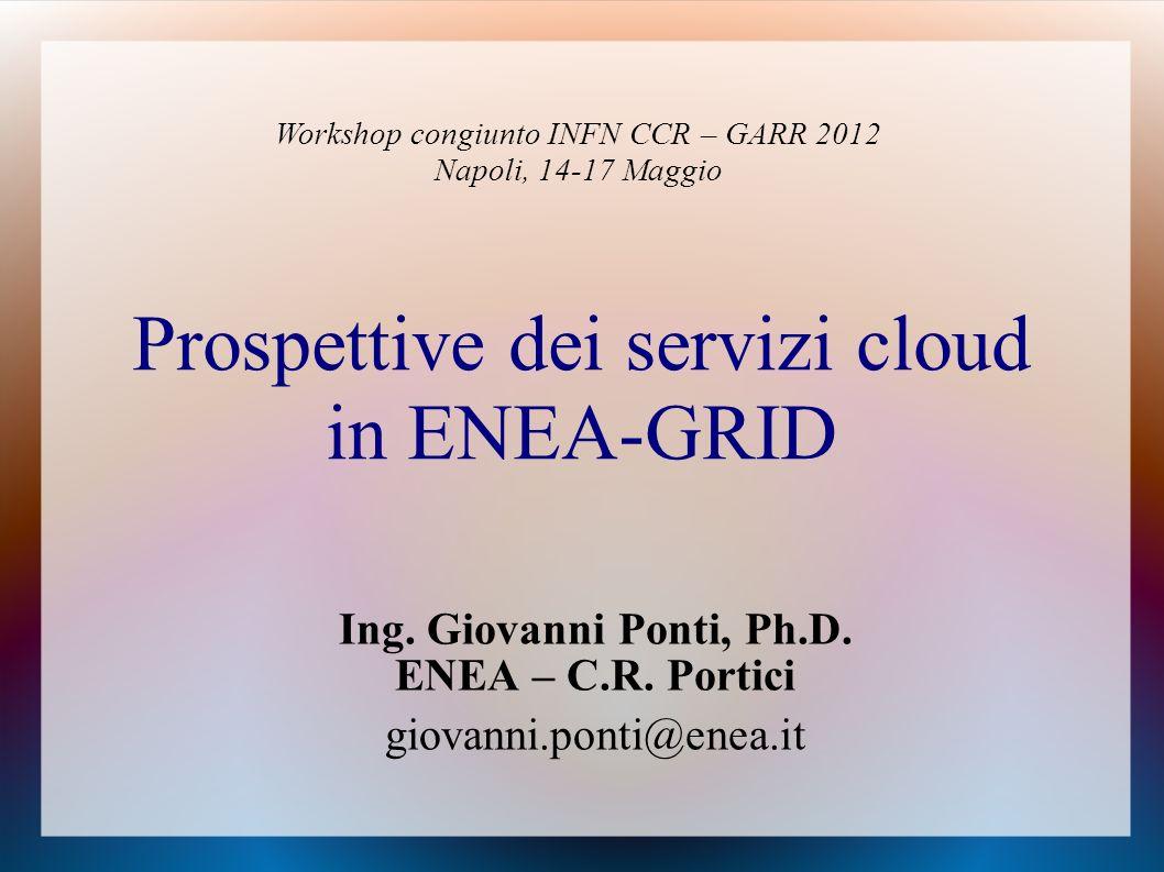 Prospettive dei servizi cloud in ENEA-GRID Ing.Giovanni Ponti, Ph.D.