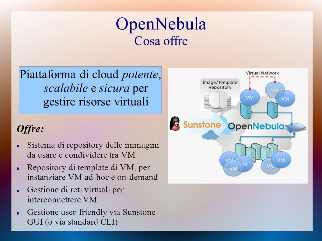 OpenNebula Cosa offre Offre: Sistema di repository delle immagini da usare e condividere tra VM Repository di template di VM, per instanziare VM ad-hoc e on-demand Gestione di reti virtuali per interconnettere VM Gestione user-friendly via Sunstone GUI (o via standard CLI) Piattaforma di cloud potente, scalabile e sicura per gestire risorse virtuali