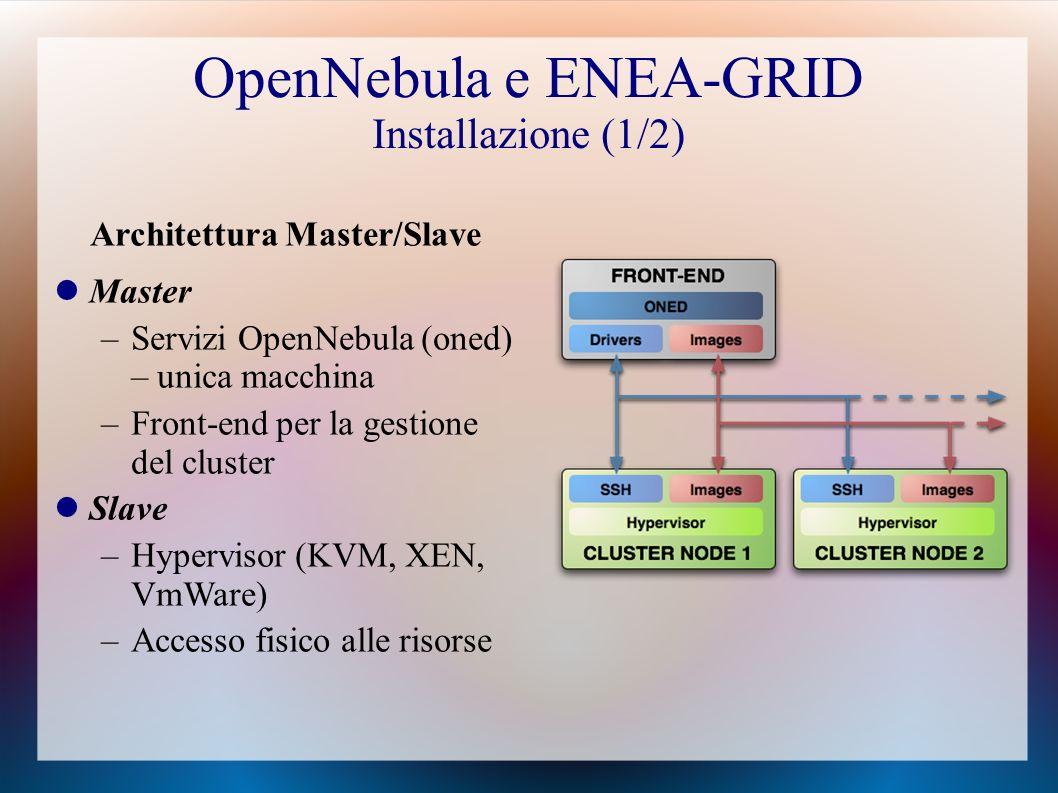 OpenNebula e ENEA-GRID Installazione (1/2) Architettura Master/Slave Master –Servizi OpenNebula (oned) – unica macchina –Front-end per la gestione del cluster Slave –Hypervisor (KVM, XEN, VmWare) –Accesso fisico alle risorse