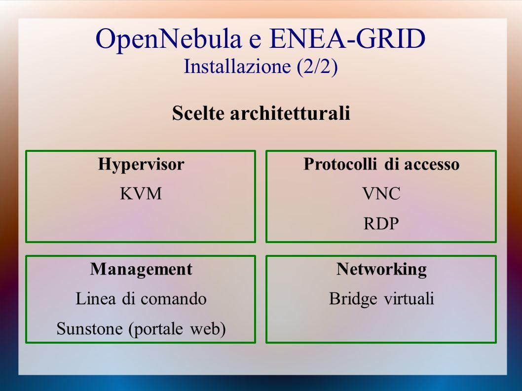 OpenNebula e ENEA-GRID Installazione (2/2) Hypervisor KVM Protocolli di accesso VNC RDP Scelte architetturali Networking Bridge virtuali Management Linea di comando Sunstone (portale web)