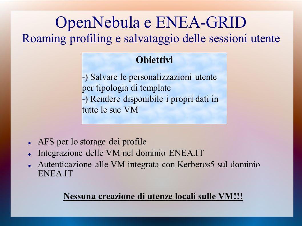 OpenNebula e ENEA-GRID Roaming profiling e salvataggio delle sessioni utente AFS per lo storage dei profile Integrazione delle VM nel dominio ENEA.IT Autenticazione alle VM integrata con Kerberos5 sul dominio ENEA.IT Nessuna creazione di utenze locali sulle VM!!.