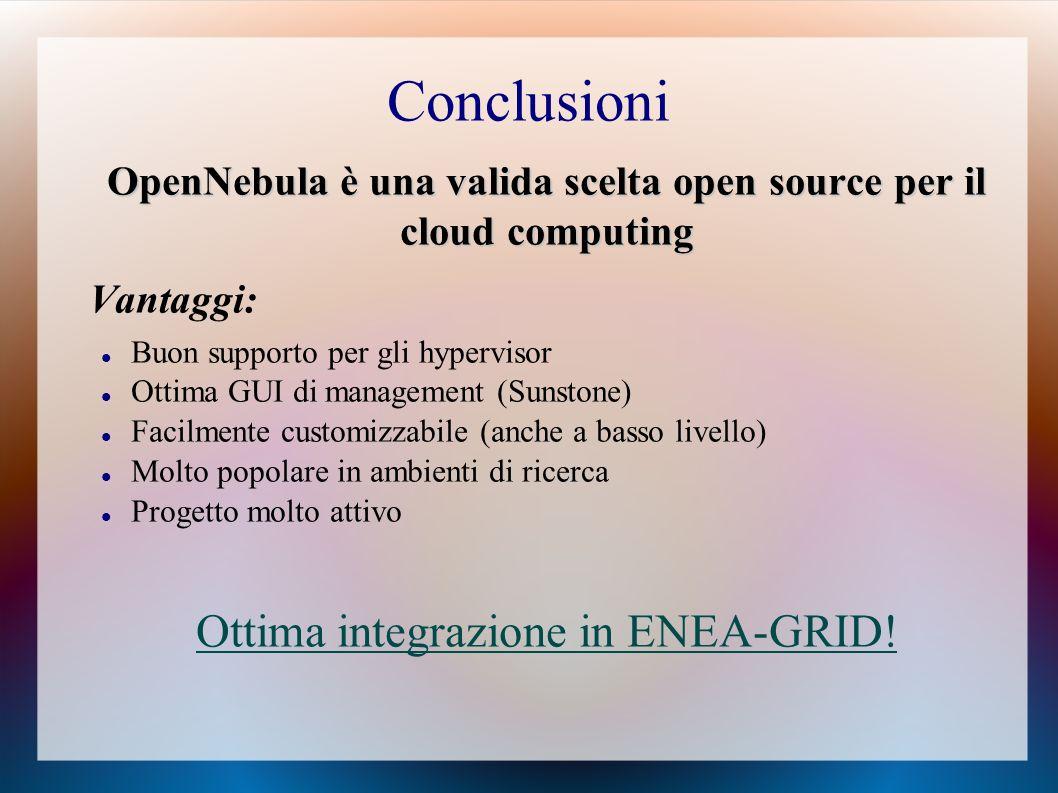 Conclusioni OpenNebula è una valida scelta open source per il cloud computing Vantaggi: Buon supporto per gli hypervisor Ottima GUI di management (Sunstone) Facilmente customizzabile (anche a basso livello) Molto popolare in ambienti di ricerca Progetto molto attivo Ottima integrazione in ENEA-GRID!