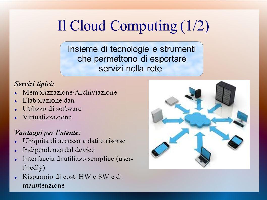 Il Cloud Computing (1/2) Servizi tipici: Memorizzazione/Archiviazione Elaborazione dati Utilizzo di software Virtualizzazione Vantaggi per l utente: Ubiquità di accesso a dati e risorse Indipendenza dal device Interfaccia di utilizzo semplice (user- friedly) Risparmio di costi HW e SW e di manutenzione Insieme di tecnologie e strumenti che permettono di esportare servizi nella rete
