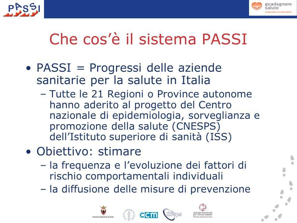 - Attivo da aprile 2007 - Indagine telefonica con questionario standardizzato in residenti 18-69 anni, estratti casualmente da anagrafe sanitaria - Interviste mensili per tutto lanno - Tasso di risposta (2009): 86% - rifiuti 9%, non reperibili 5% - Sono coinvolti circa 1.100 operatori delle ASL in tutta lItalia - In Trentino: - attualmente attive 18 intervistatrici - assistenti sanitari/infermieri dellAPSS - circa 70 interviste mensili Come funziona il sistema PASSI