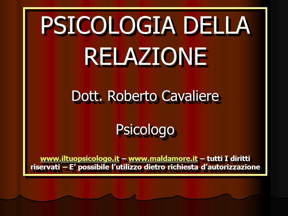 PSICOLOGIA DELLA RELAZIONE Dott. Roberto Cavaliere Psicologo www.iltuopsicologo.itwww.iltuopsicologo.it – www.maldamore.it – tutti I diritti riservati