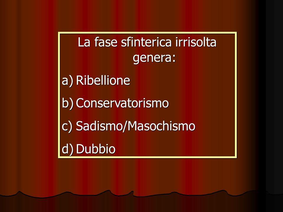 La fase sfinterica irrisolta genera: a)Ribellione b)Conservatorismo c)Sadismo/Masochismo d)Dubbio La fase sfinterica irrisolta genera: a)Ribellione b)