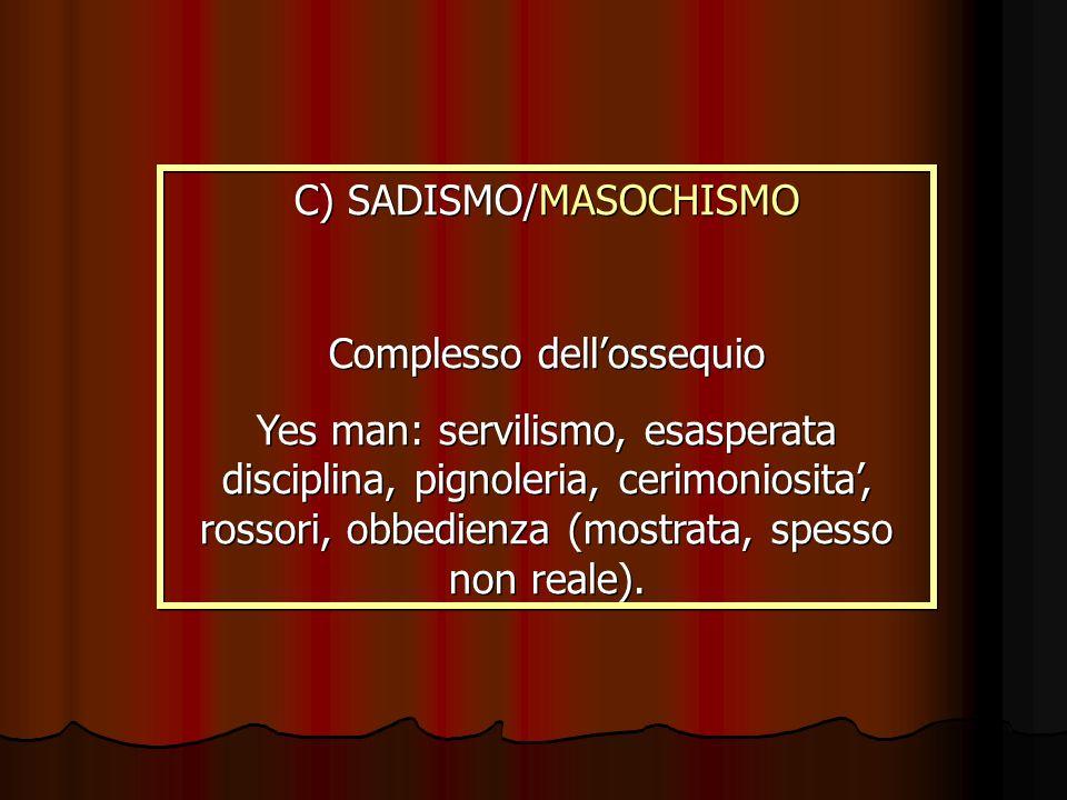 C) SADISMO/MASOCHISMO Complesso dellossequio Yes man: servilismo, esasperata disciplina, pignoleria, cerimoniosita, rossori, obbedienza (mostrata, spe