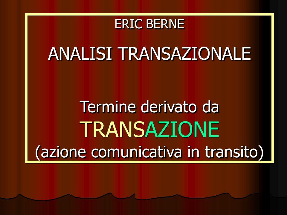 ERIC BERNE ANALISI TRANSAZIONALE Termine derivato da (azione comunicativa in transito) Termine derivato da TRANSAZIONE (azione comunicativa in transit