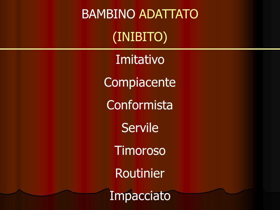 BAMBINO ADATTATO (INIBITO) Imitativo Compiacente Conformista Servile Timoroso Routinier Impacciato