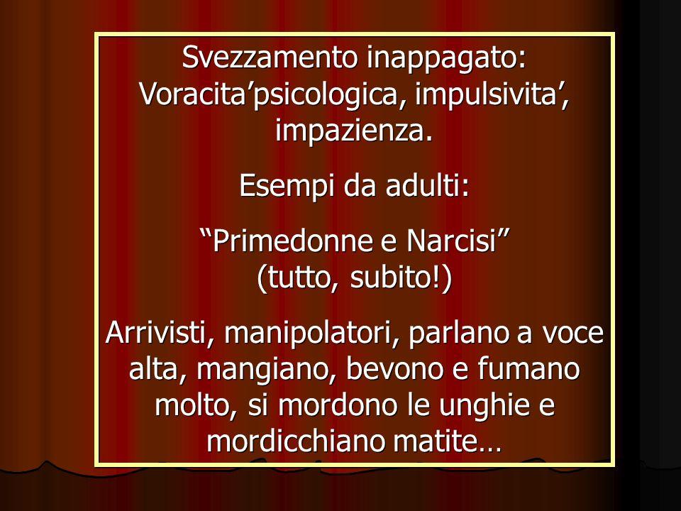 Svezzamento inappagato: Voracitapsicologica, impulsivita, impazienza. Esempi da adulti: Primedonne e Narcisi (tutto, subito!) Arrivisti, manipolatori,