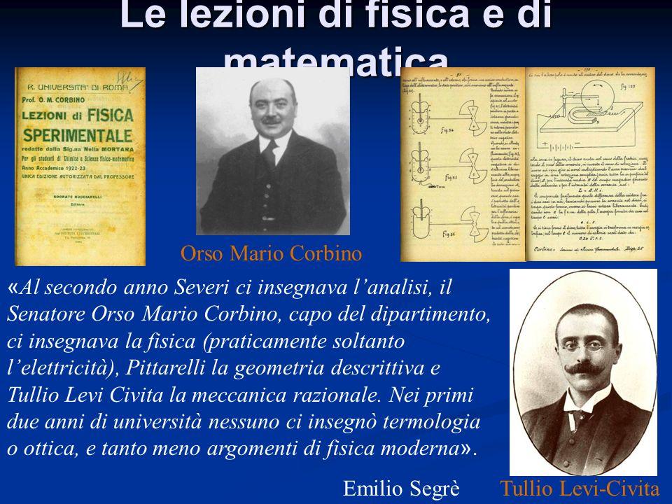 « Al secondo anno Severi ci insegnava lanalisi, il Senatore Orso Mario Corbino, capo del dipartimento, ci insegnava la fisica (praticamente soltanto l