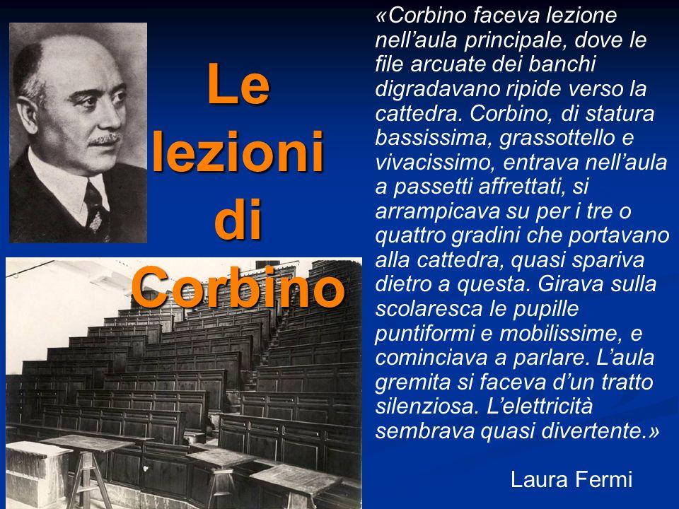 «Corbino faceva lezione nellaula principale, dove le file arcuate dei banchi digradavano ripide verso la cattedra. Corbino, di statura bassissima, gra