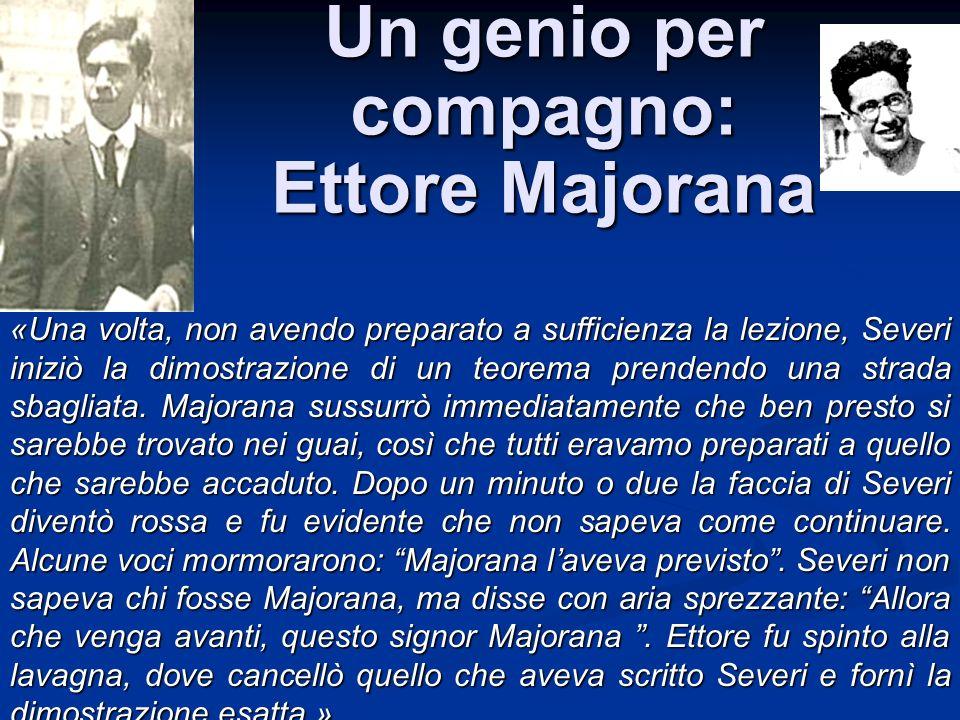 Un genio per compagno: Ettore Majorana «Una volta, non avendo preparato a sufficienza la lezione, Severi iniziò la dimostrazione di un teorema prenden