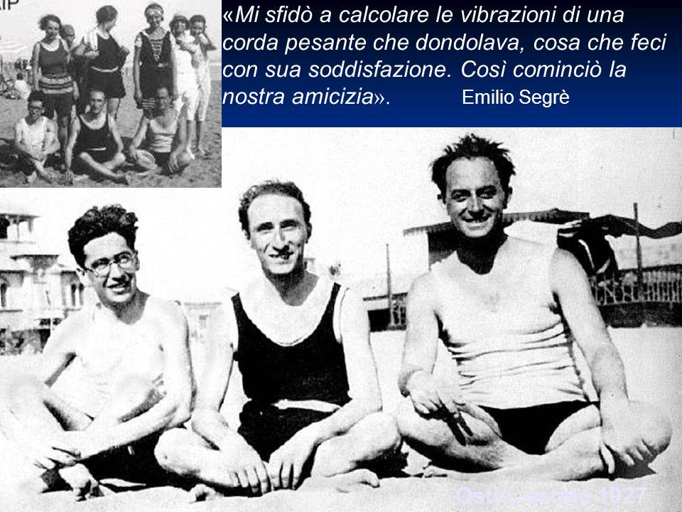 Ostia, estate 1927 «Mi sfidò a calcolare le vibrazioni di una corda pesante che dondolava, cosa che feci con sua soddisfazione. Così cominciò la nostr