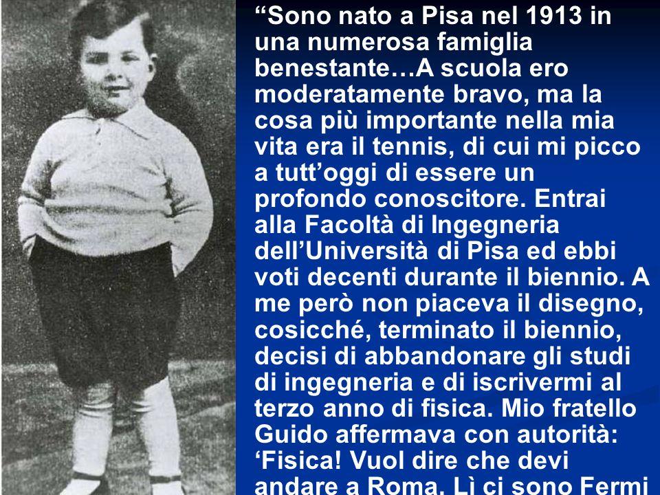 Sono nato a Pisa nel 1913 in una numerosa famiglia benestante…A scuola ero moderatamente bravo, ma la cosa più importante nella mia vita era il tennis