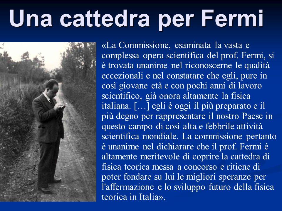 Una cattedra per Fermi «La Commissione, esaminata la vasta e complessa opera scientifica del prof. Fermi, si è trovata unanime nel riconoscerne le qua