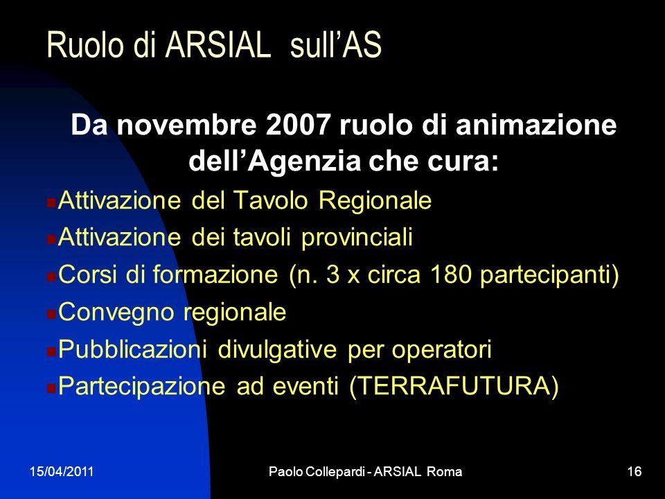 15/04/2011Paolo Collepardi - ARSIAL Roma16 Ruolo di ARSIAL sullAS Da novembre 2007 ruolo di animazione dellAgenzia che cura: Attivazione del Tavolo Re