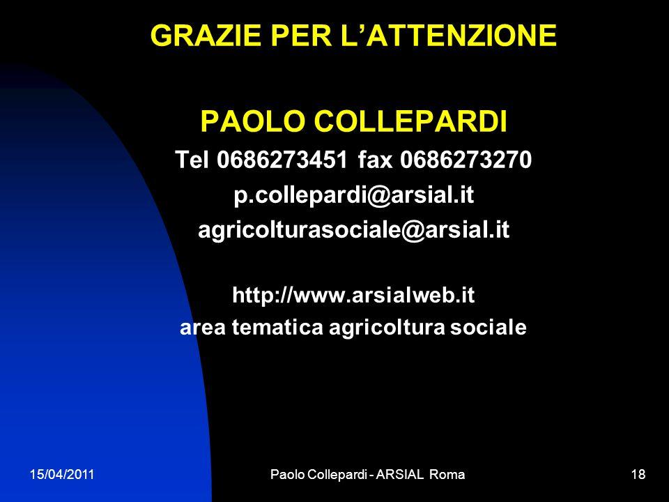 15/04/2011Paolo Collepardi - ARSIAL Roma18 GRAZIE PER LATTENZIONE PAOLO COLLEPARDI Tel 0686273451 fax 0686273270 p.collepardi@arsial.it agricolturasoc