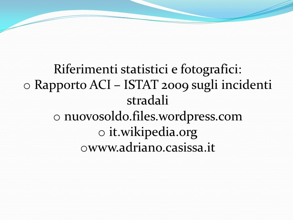 Riferimenti statistici e fotografici: o Rapporto ACI – ISTAT 2009 sugli incidenti stradali o nuovosoldo.files.wordpress.com o it.wikipedia.org o www.adriano.casissa.it