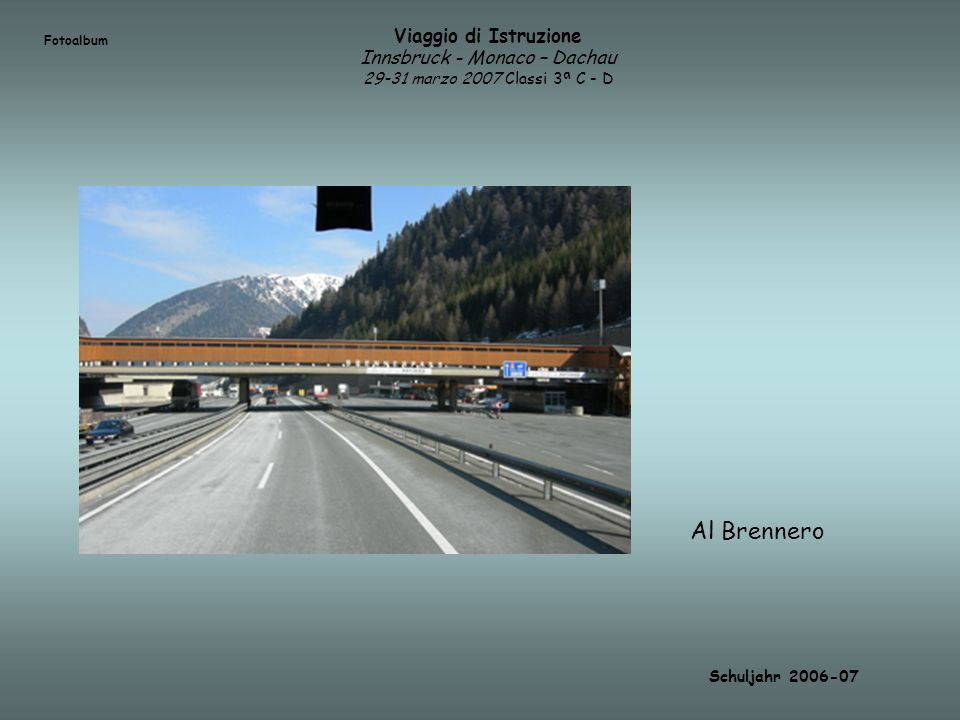 Viaggio di Istruzione Innsbruck - Monaco – Dachau 29-31 marzo 2007 Classi 3ª C - D Fotoalbum Schuljahr 2006-07 Al Brennero