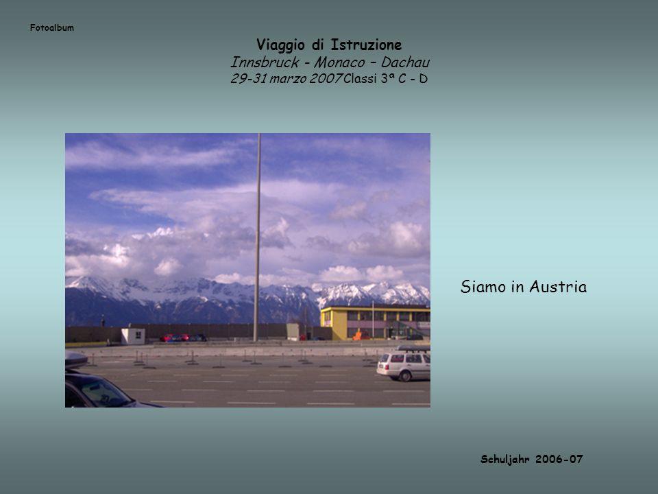 Viaggio di Istruzione Innsbruck - Monaco – Dachau 29-31 marzo 2007 Classi 3ª C - D Siamo in Austria Schuljahr 2006-07 Fotoalbum