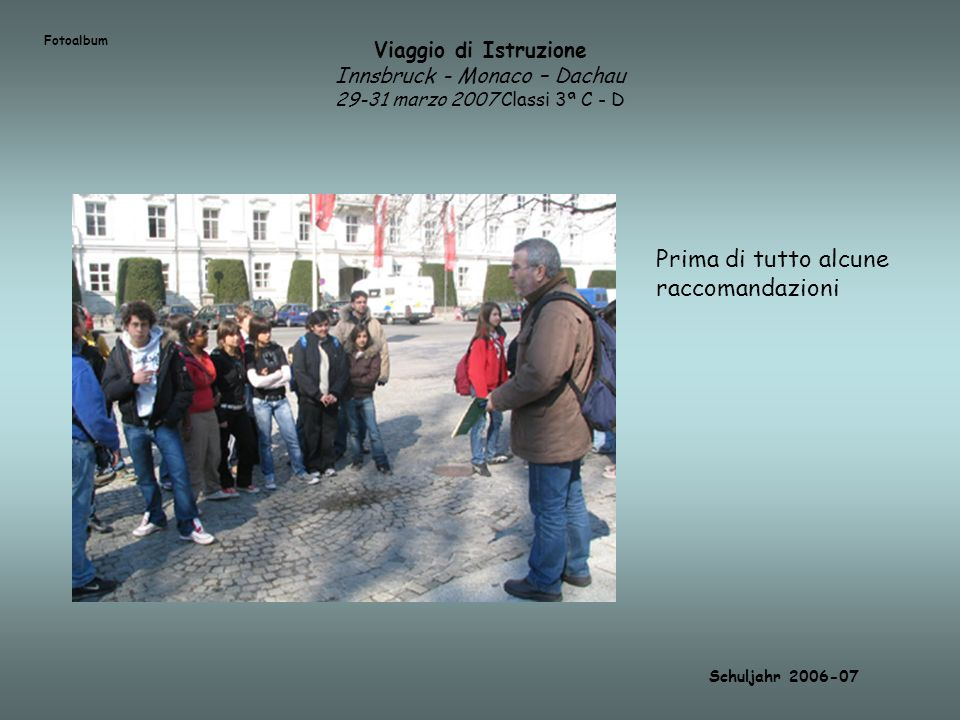 Viaggio di Istruzione Innsbruck - Monaco – Dachau 29-31 marzo 2007 Classi 3ª C - D Schuljahr 2006-07 Prima di tutto alcune raccomandazioni Fotoalbum