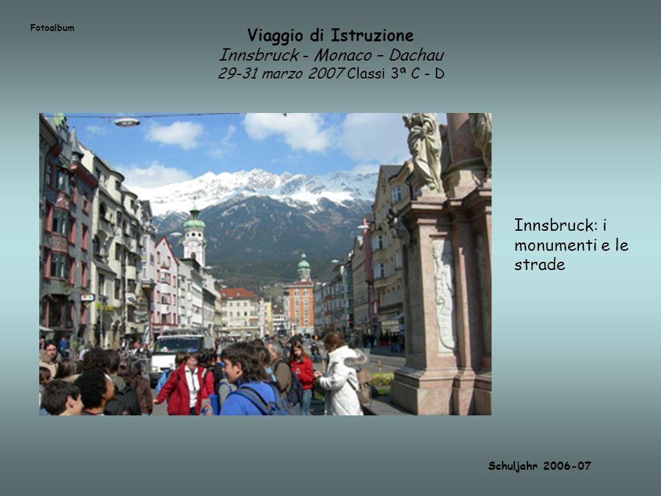 Viaggio di Istruzione Innsbruck - Monaco – Dachau 29-31 marzo 2007 Classi 3ª C - D Schuljahr 2006-07 Innsbruck: i monumenti e le strade Fotoalbum