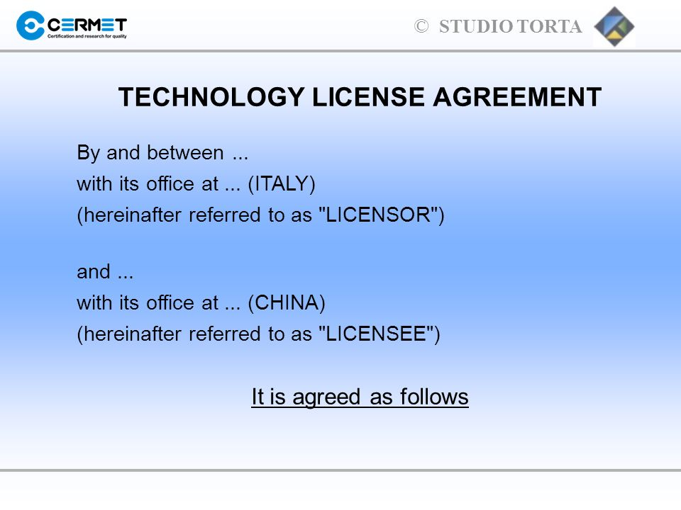 © STUDIO TORTA TECHNOLOGY LICENSE AGREEMENT By and between... with its office at... (ITALY) (hereinafter referred to as