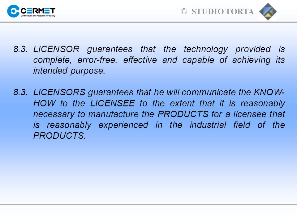© STUDIO TORTA 8.3.LICENSOR guarantees that the technology provided is complete, error-free, effective and capable of achieving its intended purpose.