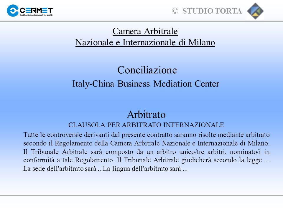 © STUDIO TORTA Conciliazione Italy-China Business Mediation Center Camera Arbitrale Nazionale e Internazionale di Milano Arbitrato CLAUSOLA PER ARBITR