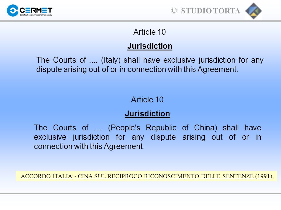 © STUDIO TORTA Article 10 Jurisdiction The Courts of.... (Italy) shall have exclusive jurisdiction for any dispute arising out of or in connection wit