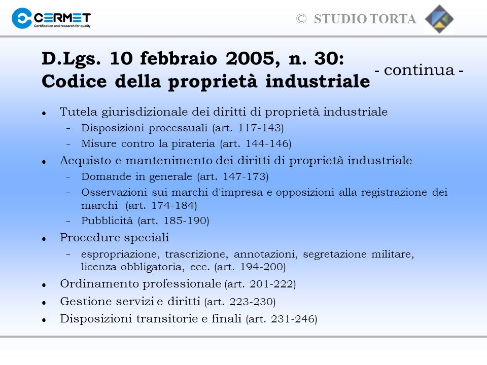 © STUDIO TORTA Principali tipologie di proprietà industriale in Italia l Invenzione durata 20 anni tasse annuali dal 4° anno l Modelli di utilità durata 10 anni tasse ogni 5 anni l Disegni e modelli (anno di Grazia) durata 25 anni tasse ogni 5 anni l Marchio durata 10 anni rinnovabile