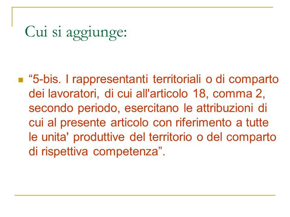 Cui si aggiunge: 5-bis. I rappresentanti territoriali o di comparto dei lavoratori, di cui all'articolo 18, comma 2, secondo periodo, esercitano le at