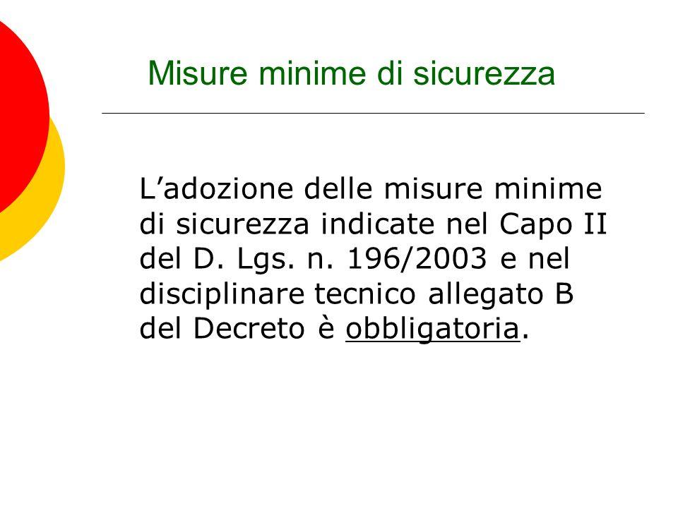 Misure minime di sicurezza Ladozione delle misure minime di sicurezza indicate nel Capo II del D. Lgs. n. 196/2003 e nel disciplinare tecnico allegato