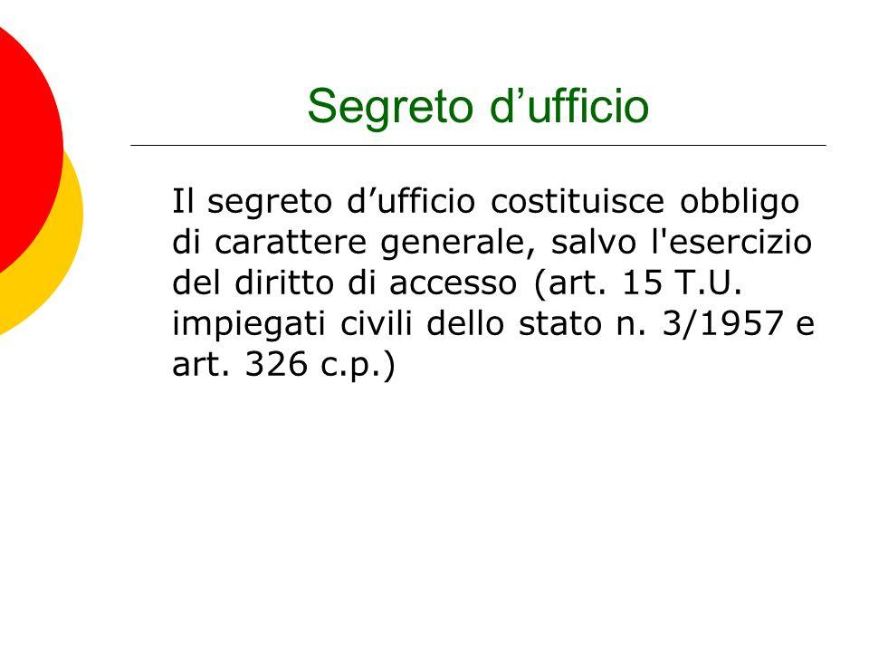 Segreto dufficio Il segreto dufficio costituisce obbligo di carattere generale, salvo l'esercizio del diritto di accesso (art. 15 T.U. impiegati civil