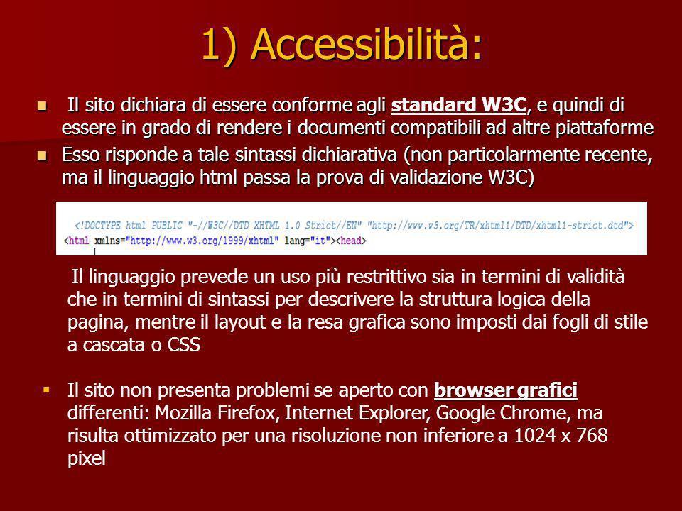 1) Accessibilità: Il sito dichiara di essere conforme agli, e quindi di essere in grado di rendere i documenti compatibili ad altre piattaforme Il sito dichiara di essere conforme agli standard W3C, e quindi di essere in grado di rendere i documenti compatibili ad altre piattaforme Esso risponde a tale sintassi dichiarativa (non particolarmente recente, ma il linguaggio html passa la prova di validazione W3C) Esso risponde a tale sintassi dichiarativa (non particolarmente recente, ma il linguaggio html passa la prova di validazione W3C) Il linguaggio prevede un uso più restrittivo sia in termini di validità che in termini di sintassi per descrivere la struttura logica della pagina, mentre il layout e la resa grafica sono imposti dai fogli di stile a cascata o CSS browser grafici Il sito non presenta problemi se aperto con browser grafici differenti: Mozilla Firefox, Internet Explorer, Google Chrome, ma risulta ottimizzato per una risoluzione non inferiore a 1024 x 768 pixel