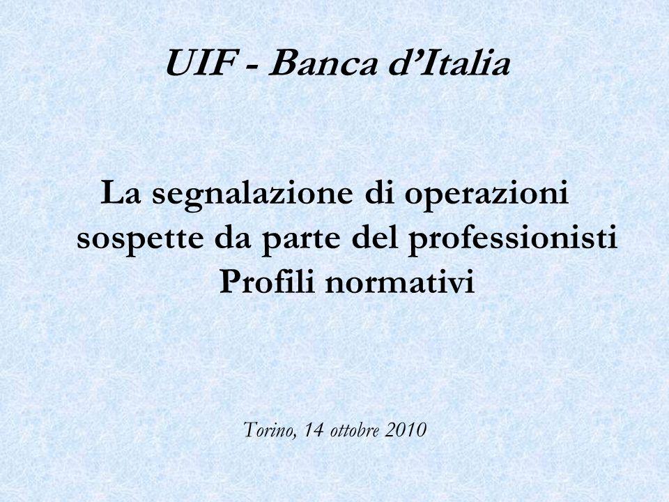 La segnalazione di operazioni sospette da parte del professionisti Profili normativi Torino, 14 ottobre 2010 UIF - Banca dItalia