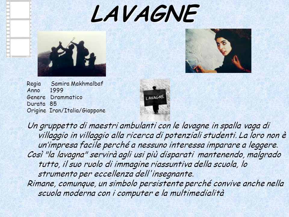 LAVAGNE Regia Samira Makhmalbaf Anno 1999 Genere Drammatico Durata 85 Origine Iran/Italia/Giappone Un gruppetto di maestri ambulanti con le lavagne in spalla vaga di villaggio in villaggio alla ricerca di potenziali studenti.