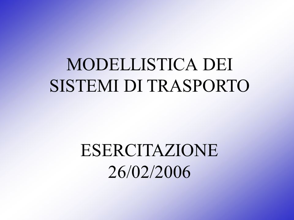 MODELLISTICA DEI SISTEMI DI TRASPORTO ESERCITAZIONE 26/02/2006