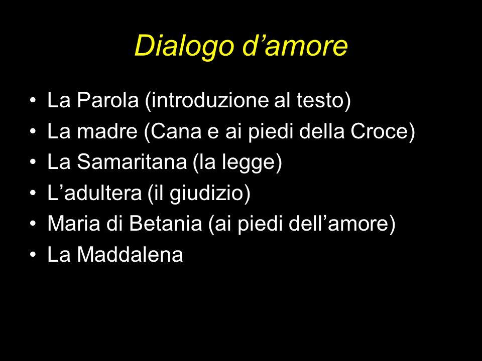 Dialogo damore La Parola (introduzione al testo) La madre (Cana e ai piedi della Croce) La Samaritana (la legge) Ladultera (il giudizio) Maria di Beta