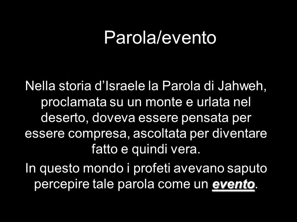 Parola/evento Nella storia dIsraele la Parola di Jahweh, proclamata su un monte e urlata nel deserto, doveva essere pensata per essere compresa, ascol