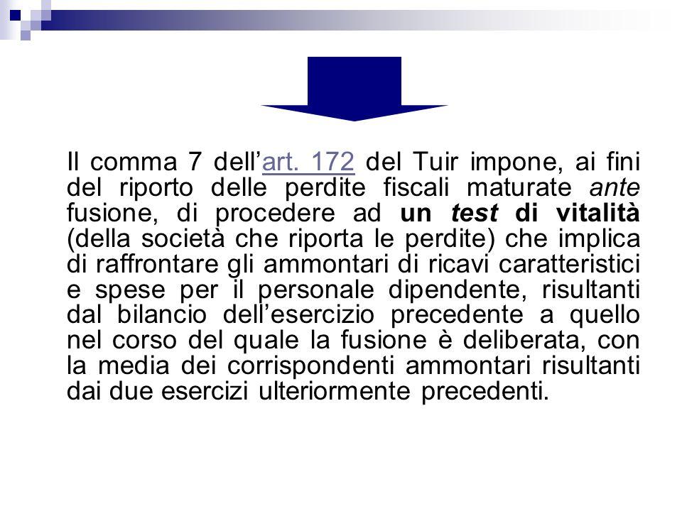 Il comma 7 dellart. 172 del Tuir impone, ai fini del riporto delle perdite fiscali maturate ante fusione, di procedere ad un test di vitalità (della s