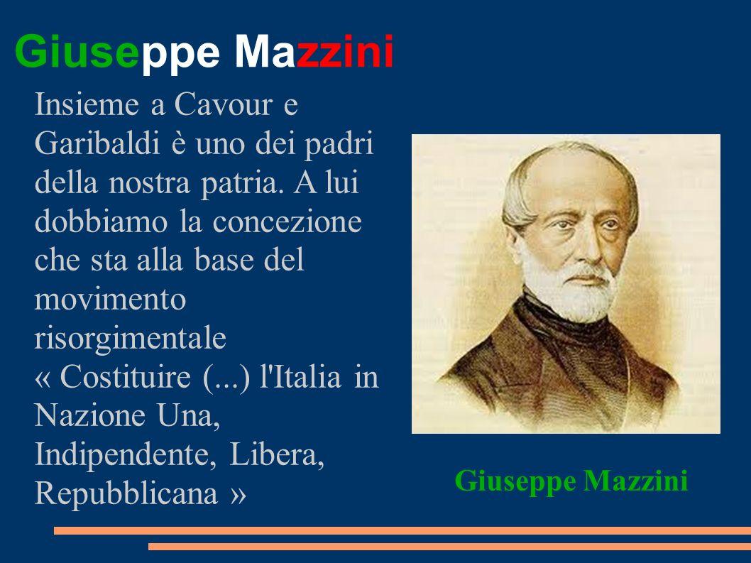 Giuseppe Mazzini Insieme a Cavour e Garibaldi è uno dei padri della nostra patria. A lui dobbiamo la concezione che sta alla base del movimento risorg