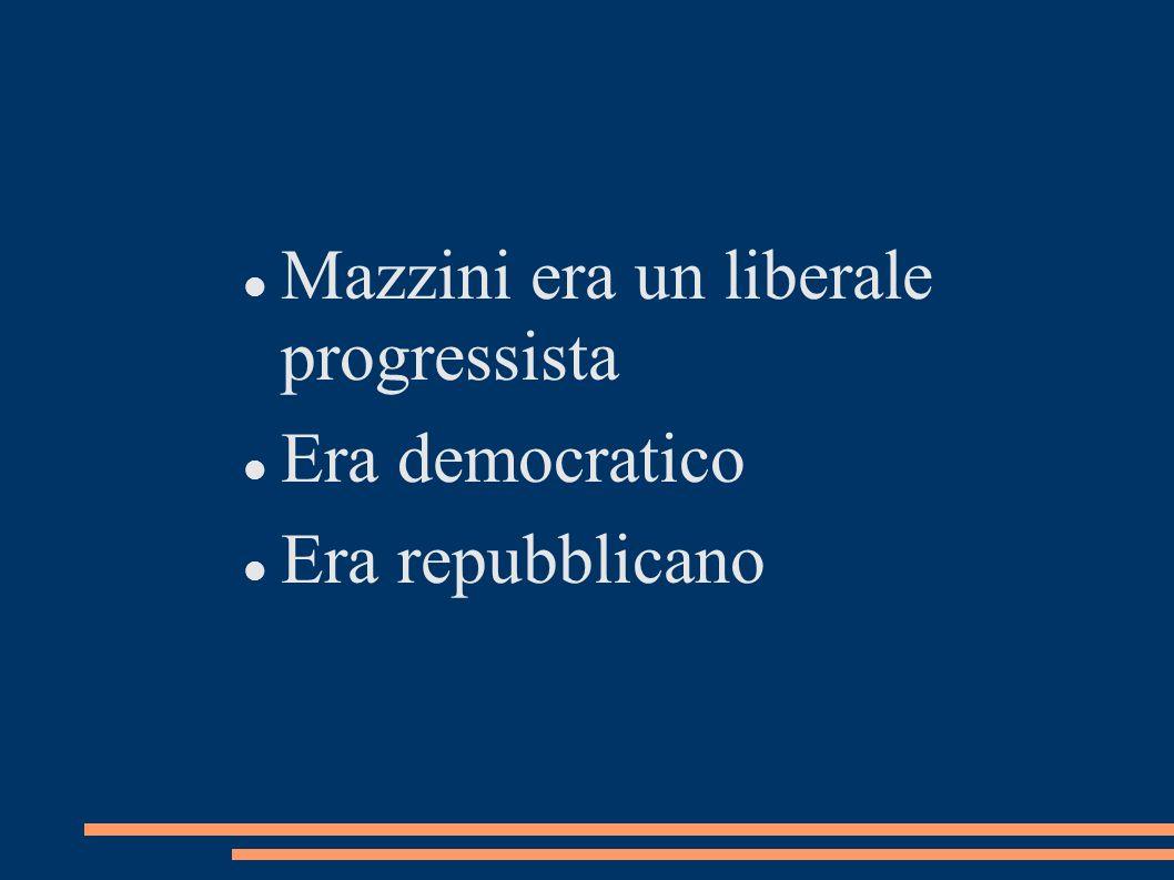 Mazzini era un liberale progressista Era democratico Era repubblicano