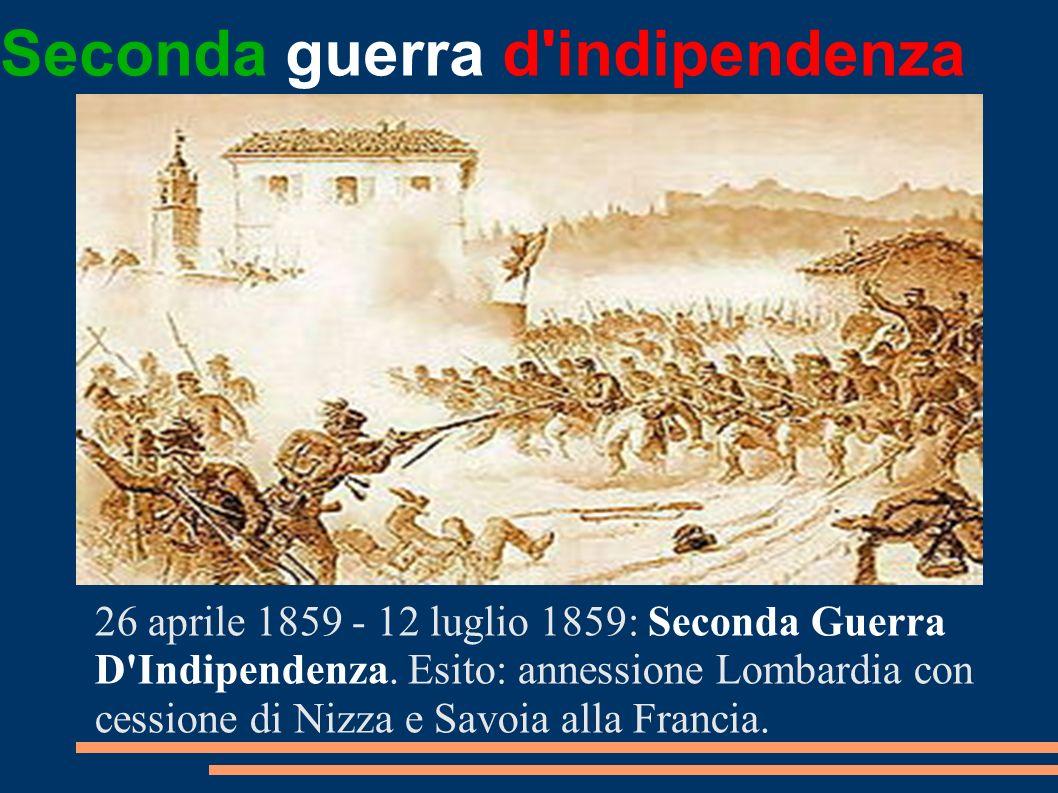 Seconda guerra d'indipendenza 26 aprile 1859 - 12 luglio 1859: Seconda Guerra D'Indipendenza. Esito: annessione Lombardia con cessione di Nizza e Savo